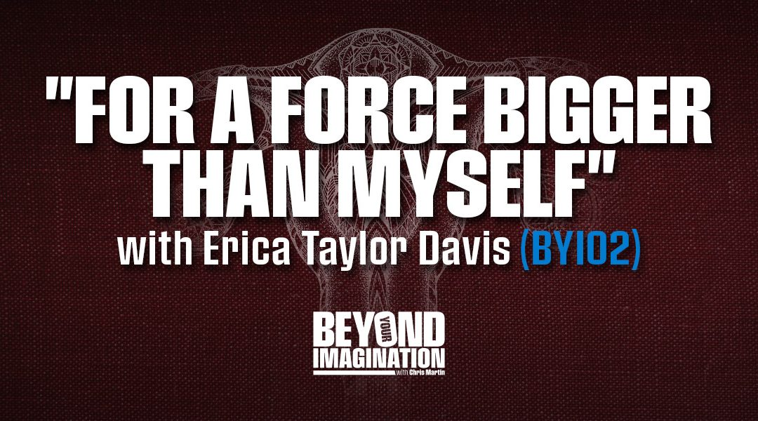 """For a Force Bigger Than Myself"" with Erica Taylor Davis (BYI02)"