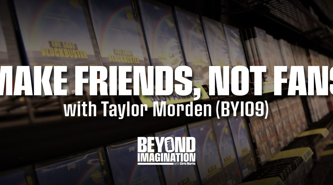 """Make Friends, Not Fans"" with Taylor Morden (BYI09)"